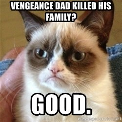 Grumpy Cat  - vengeance dad killed his family? good.