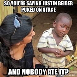Skeptical African Child - so you're saying justin beiber puked on stage and nobody ate it?