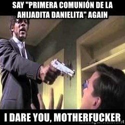 "Say what again - Say ""Primera comunión de la ahijadita Danielita"" again I dare you, motherfucker"
