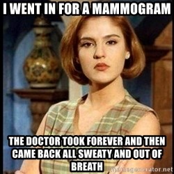 Angelica Santibañez - i went in for a mammogram the doctor took forever and then came back all sweaty and out of breath