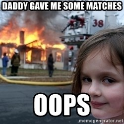 Disaster Girl - daddy gave me some matches oops