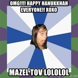 Annoying FB girl - OMG!!!! Happy hanukkhah everyone!! xoxo mazel tov lololol