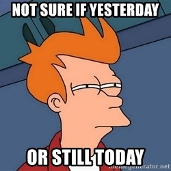Futurama Fry - Not sure if yesterday or still today