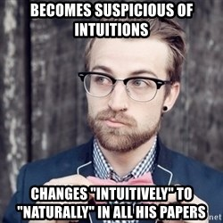 "Scumbag Analytic Philosopher - becomes suspicious of intuitions Changes ""intuitively"" to ""naturally"" in all his papers"