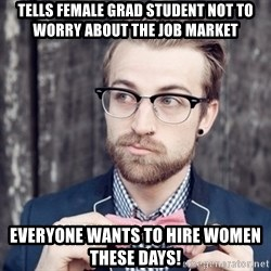 Scumbag Analytic Philosopher - tells female grad student not to worry about the job market everyone wants to hire women these days!