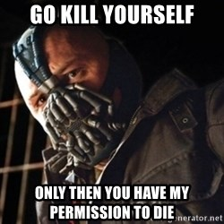 Only then you have my permission to die - go kill yourself only then you have my permission to die