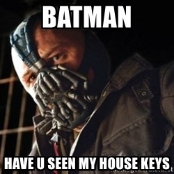 Only then you have my permission to die - BATMAN HAVE U SEEN MY HOUSE KEYS
