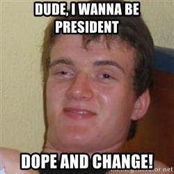 Stoner Stanley - dude, i wanna be president Dope and change!