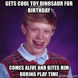 Bad Luck Brian - Gets cool toy dinosaur for birthday comes alive and bites him during play time