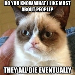 Grumpy Cat  - do you know what i like most about people? they all die eventually