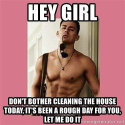 Hey Girl Channing Tatum - Hey Girl Don't bother cleaning the house today, it's been a rough day for you, let me do it