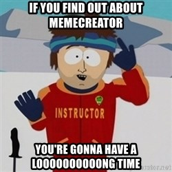 SouthPark Bad Time meme - IF YOU FIND OUT ABOUT MEMECREATOR YOU'RE GONNA HAVE A LOOOOOOOOOONG TIME