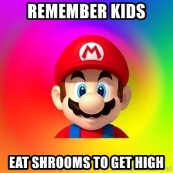 Mario Says - REMEMBER KIDS EAT SHROOMS TO GET HIGH