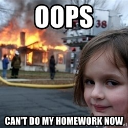 Disaster Girl - OOPS CAN'T DO MY HOMEWORK NOW