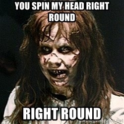 Exorcist - You spin my head right round Right round
