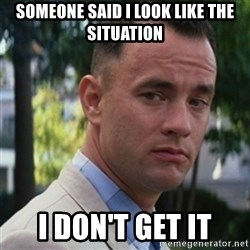 forrest gump - Someone saiD I look like the situation I don't get It