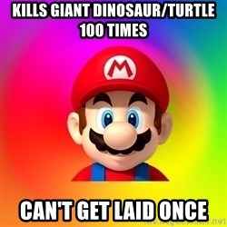 Mario Says - kills giant dinosaur/turtle 100 times can't get laid once