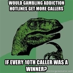 Philosoraptor - Would gambling addiction hotlines get more callers If every 10th caller was a winner?