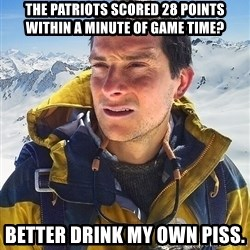 Bear Grylls - The patriots scored 28 points within a minute of game time? Better drink my own piss.