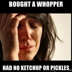 First World Problems - Bought a Whopper Had no Ketchup or pickles