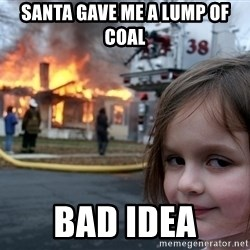 Disaster Girl - Santa gave me a lump of coal bad idea