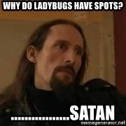 gorgoroth gaahl - why do ladybugs have spots? .................satan