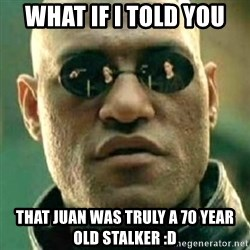 what if i told you matri - what if I told you That Juan was truly a 70 year old stalker :D