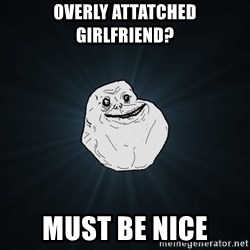 Forever Alone - Overly attatched girlfriend? Must be nice