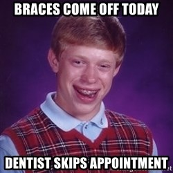 Bad Luck Brian - braces come off today dentist skips appointment