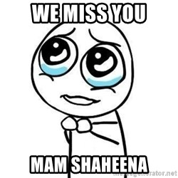 Please guy - we miss you mam shaheena
