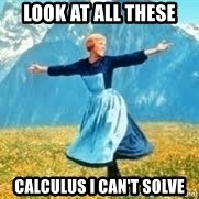 Look at all these - look at all these calculus i can't solve