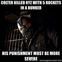Bane Meme - colter killed ryz with 5 rockets in a bunker his punishment must be more severe