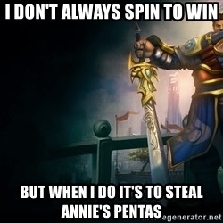 Garen - I don't always spin to win but when i do it's to steal annie's pentas