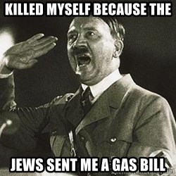 Adolf Hitler - killed myself because the  jews sent me a gas bill
