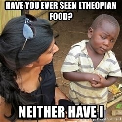 So You're Telling me - HAVE YOU EVER SEEN ETHEOPIAN FOOD? NEITHER HAVE I