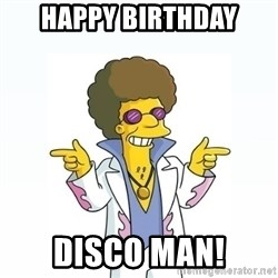 Disco stu says - HAPPY BIRTHDAY DISCO MAN!