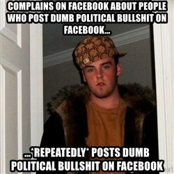 Scumbag Steve - Complains on Facebook about people who post Dumb political bullshit on facebook... ...*Repeatedly* posts dumb political bullshit on facebook