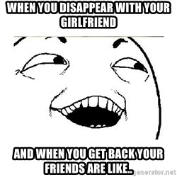 Yeah....Sure - WHEN YOU DISAPPEAR WITH YOUR GIRLFRIEND AND WHEN YOU GET BACK YOUR FRIENDS ARE LIKE..