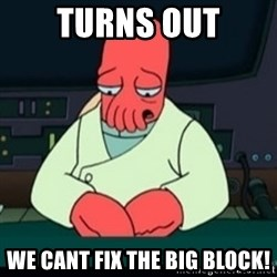 Sad Zoidberg - TURNS OUT WE CANT FIX THE BIG BLOCK!