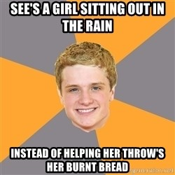 Advice Peeta - see's a girl sitting out in the rain instead of helping her throw's her burnt bread