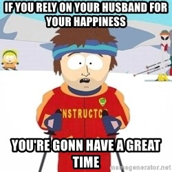 You're gonna have a bad time - IF YOU RELY ON YOUR HUSBAND FOR YOUR HAPPINESS YOU'RE GONN HAVE A GREAT TIME