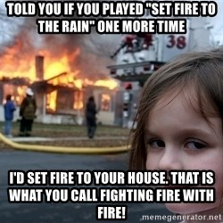"""Disaster Girl - told you if you played """"set fire to the rain"""" one more time i'd set fire to your house. that is what you call fighting fire with fire!"""