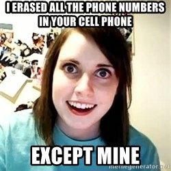 Overly Attached Girlfriend 2 - i erased all the phone numbers in your cell phone except mine