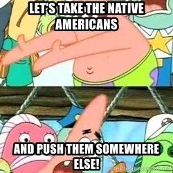 Push it Somewhere Else Patrick - let's take the native americans and push them somewhere else!