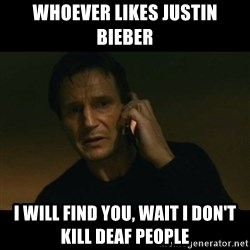 liam neeson taken - WHOEVER LIKES JUSTIN BIEBER I WILL FIND YOU, WAIT I DON'T KILL DEAF PEOPLE