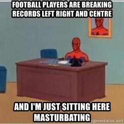 Spiderman Desk - Football players are breaking records left right and centre and i'm just sitting here masturbating