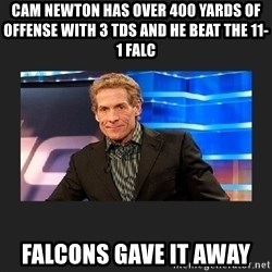 skip bayless - CAM NEWTON HAS OVER 400 YARDS OF OFFENSE with 3 TDS AND HE BEAT THE 11-1 FALC FALCOns gave it away