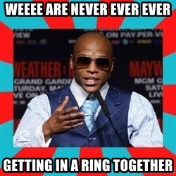 Floyd mayweather - WEEEE are never ever ever Getting in a ring together