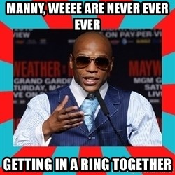 Floyd mayweather - manny, weeee are never ever ever getting in a ring together