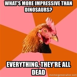 Anti Joke Chicken - what's more impressive than dinosaurs? everything, they're all dead